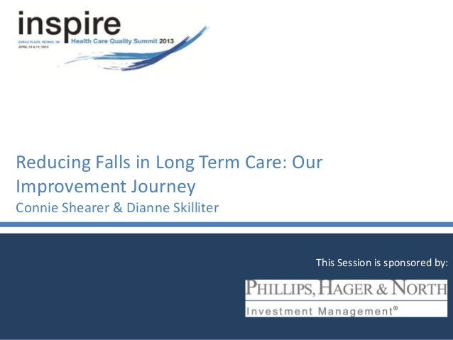 Reducing Falls in Long Term Care: OurImprovement JourneyConnie Shearer & Dianne SkilliterThis Session is sponsored by: