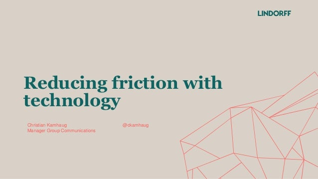 Reducing friction with technology Christian Kamhaug @ckamhaug Manager Group Communications