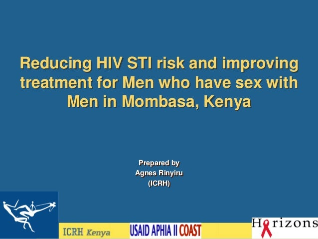 Reducing HIV STI risk and improving treatment for Men who have sex with Men in Mombasa, Kenya Prepared by Agnes Rinyiru (I...
