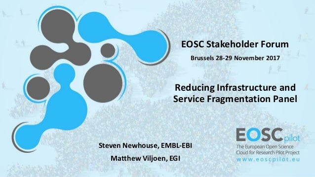 EOSC Stakeholder Forum Brussels 28-29 November 2017 Reducing Infrastructure and Service Fragmentation Panel Steven Newhous...