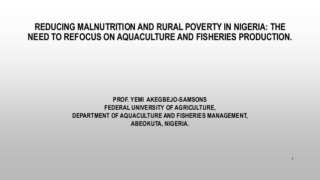 REDUCING MALNUTRITION AND RURAL POVERTY IN NIGERIA: THE NEED TO REFOCUS ON AQUACULTURE AND FISHERIES PRODUCTION. PROF. YEM...