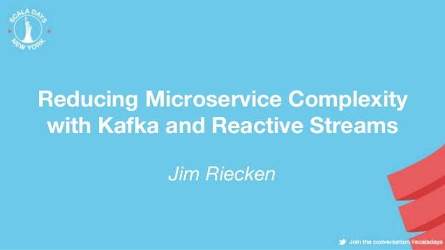 Reducing Microservice Complexity with Kafka and Reactive Streams Jim Riecken