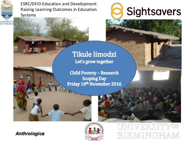Tikule limodzi Let's grow together Child Poverty – Research Scoping Day Friday 18th November 2016 Anthrologica ESRC/DFID E...