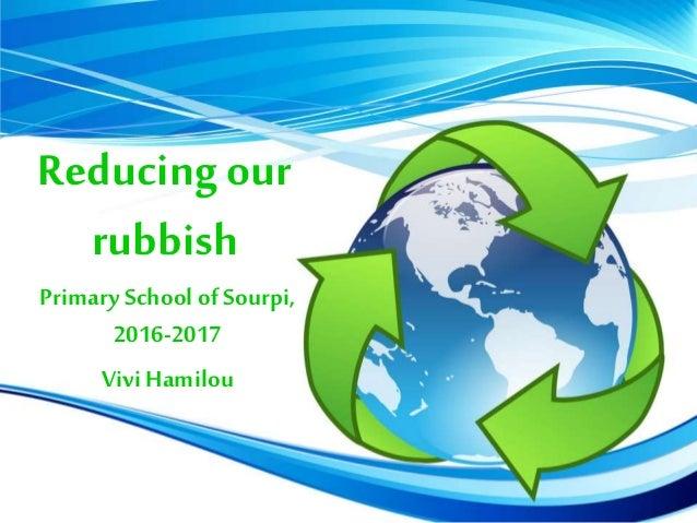 Reducing our rubbish PrimarySchool of Sourpi, 2016-2017 ViviHamilou