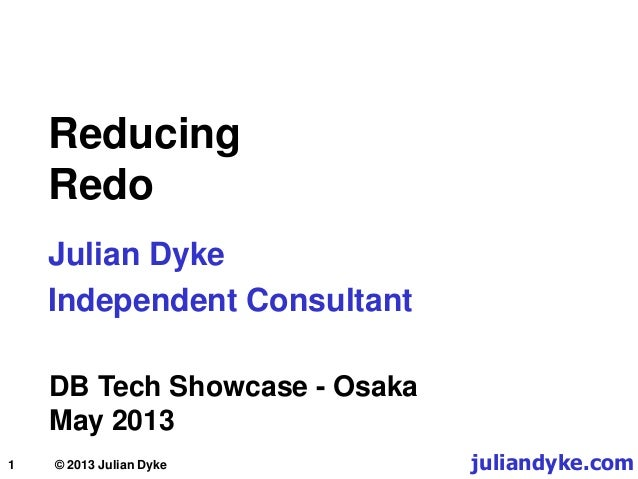 1 Reducing Redo Julian Dyke Independent Consultant DB Tech Showcase - Osaka May 2013 juliandyke.com© 2013 Julian Dyke