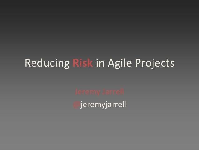 Reducing Risk in Agile Projects Jeremy Jarrell @jeremyjarrell