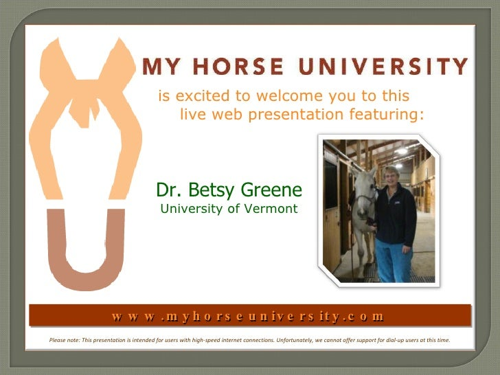 www.myhorseuniversity.com is excited to welcome you to this  live web presentation featuring:  Dr. Betsy Greene University...