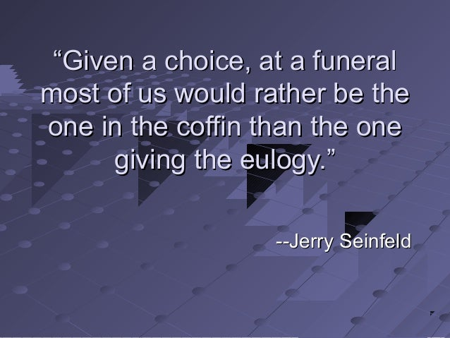 """""""""""Given a choice, at a funeralGiven a choice, at a funeral most of us would rather be themost of us would rather be the on..."""