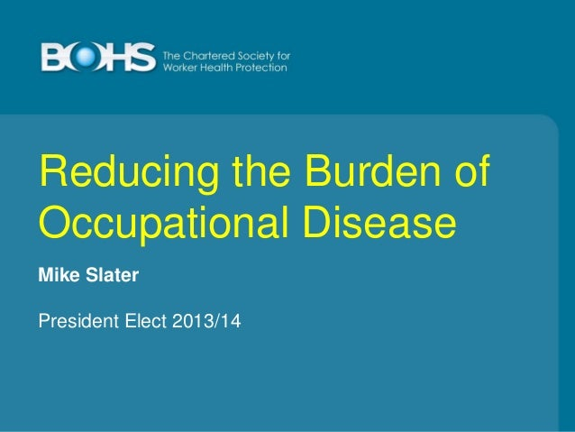 Reducing the Burden of Occupational Disease Mike Slater President Elect 2013/14