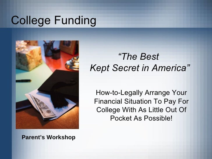 "College Funding "" The Best  Kept Secret in America"" How-to-Legally Arrange Your Financial Situation To Pay For College Wit..."