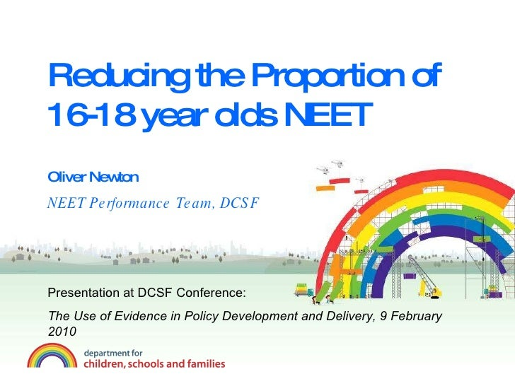 Reducing the Proportion of 16-18 year olds NEET Oliver Newton NEET Performance Team, DCSF Presentation at DCSF Conference:...