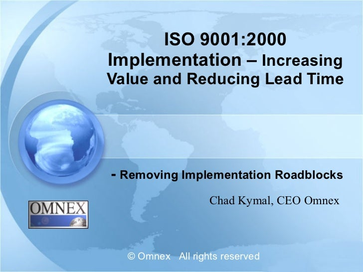 ISO 9001:2000 Implementation –  Increasing Value and Reducing Lead Time -  Removing Implementation Roadblocks Chad Kymal, ...