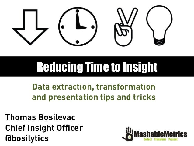 Data extraction, transformationand presentation tips and tricksReducing Time to InsightThomas BosilevacChief Insight Offic...
