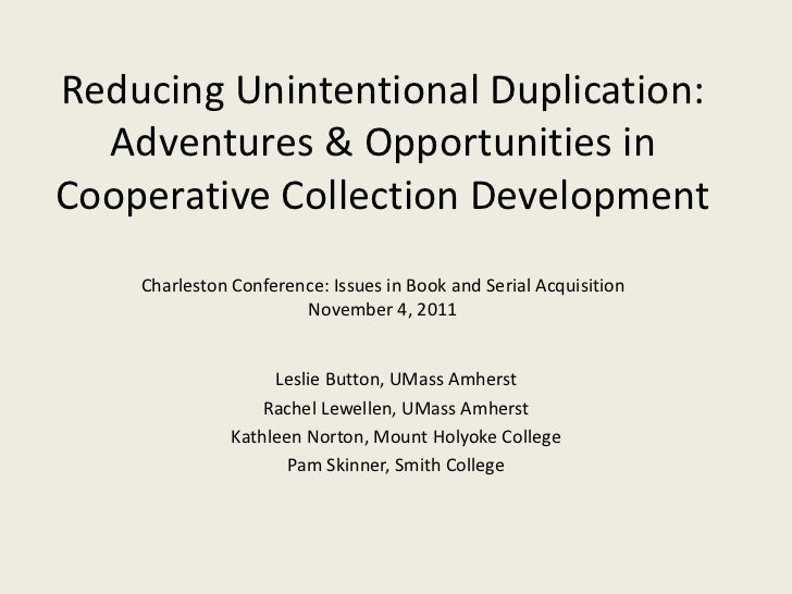 Reducing Unintentional Duplication:  Adventures & Opportunities inCooperative Collection Development    Charleston Confere...