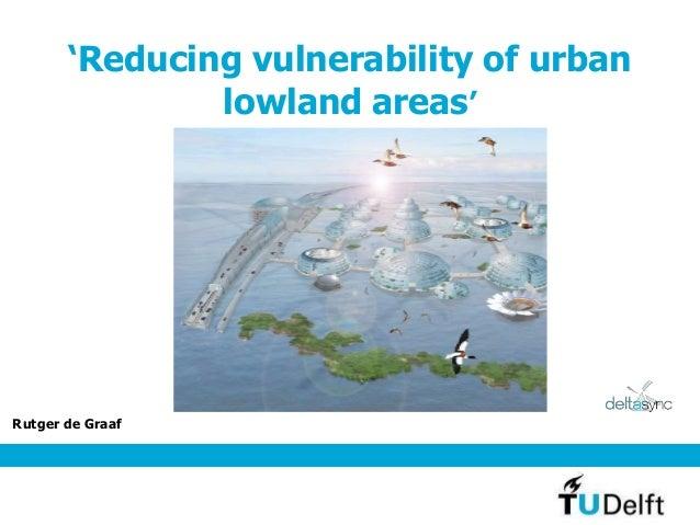 'Reducing vulnerability of urban lowland areas' Rutger de Graaf