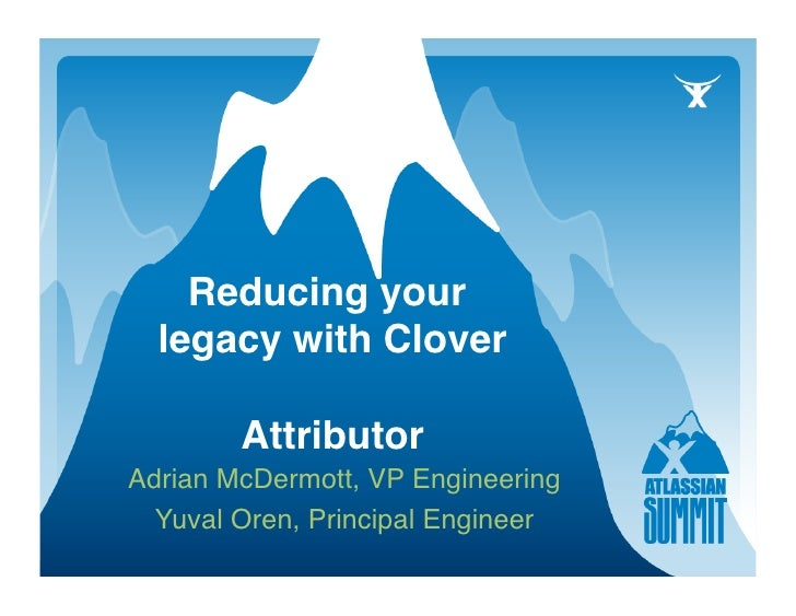 Reducing your   legacy with Clover          Attributor                   Adrian McDermott, VP Engineering    Yuval Oren, ...