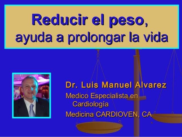 Reducir el pesoReducir el peso,,ayuda a prolongar la vidaayuda a prolongar la vidaDr. Luis Manuel AlvarezDr. Luis Manuel A...