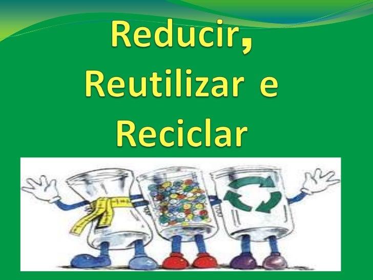 """Las """"3R"""" de la ecología: Reducir, Reutilizar y Reciclar dan nombre a una propuesta fomentada inicialmente por la organización no gubernamental GreenPeace que promueve 3 pasos básicos para disminuir la producción de residuos y contribuir con ello a la protección y conservación del medio ambiente."""
