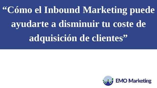"""""""Cómo el Inbound Marketing puede ayudarte a disminuir tu coste de adquisición de clientes"""""""