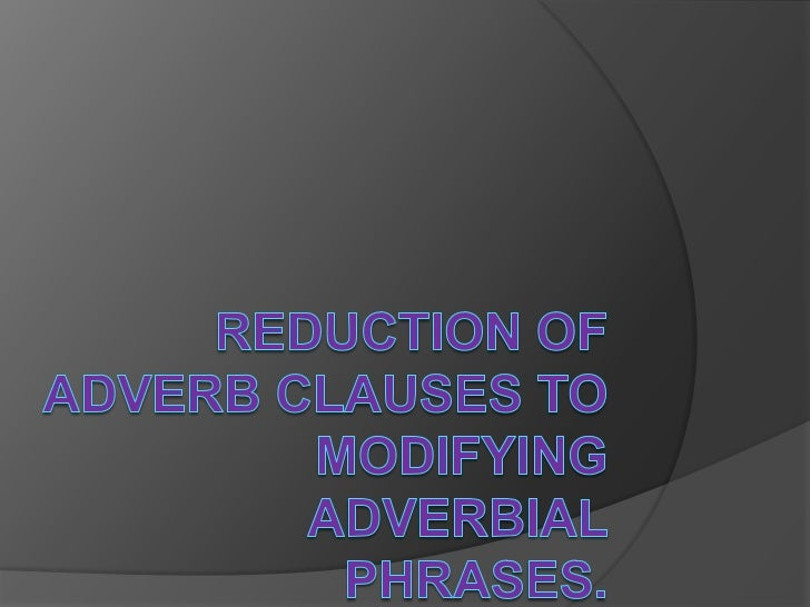 Reduction of adverb clauses to modifying adverbial phrases.<br />