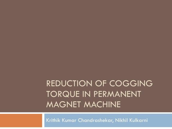 REDUCTION OF COGGING TORQUE IN PERMANENT MAGNET MACHINE Krithik Kumar Chandrashekar, Nikhil Kulkarni