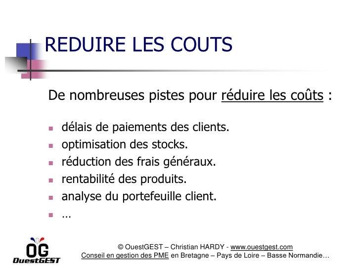 REDUIRE LES COUTSDe nombreuses pistes pour réduire les coûts :   délais de paiements des clients.   optimisation des sto...