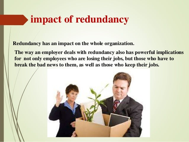 impact of redundancy Redundancy strikes at the heart of our basic human needs for acceptance, security and identity, and the initial emotions – shock, fear, anger – have been compared to rachel jones, 50, from west london, has been made redundant twice i would ''poor diet can affect mood and concentration levels.