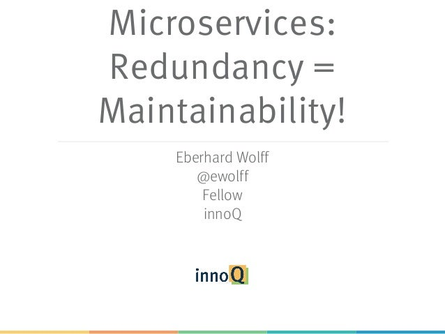 Microservices: Redundancy = Maintainability! Eberhard Wolff @ewolff Fellow innoQ