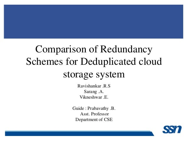 Comparison of Redundancy Schemes for Deduplicated cloud storage system Ravishankar .R.S Sarang .A. Vikneshwar .E. Guide : ...