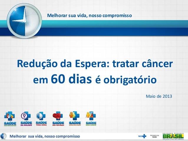 Maio de 2013Redução da Espera: tratar câncerem 60 dias é obrigatórioMelhorar sua vida, nosso compromisso