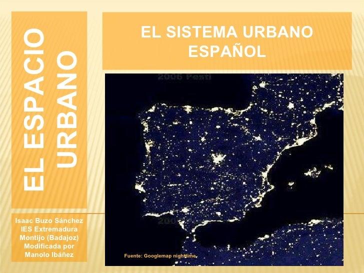 EL ESPACIO URBANO Isaac Buzo Sánchez IES Extremadura Montijo (Badajoz) Modificada por Manolo Ibáñez EL SISTEMA URBANO ESPA...