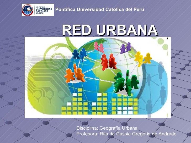 RED URBANA Disciplina: Geografía Urbana Profesora: Rita de Cássia Gregório de Andrade   Pontifica Universidad Católica del...