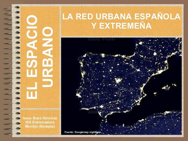 EL ESPACIO URBANO Isaac Buzo Sánchez IES Extremadura Montijo (Badajoz) LA RED URBANA ESPAÑOLA Y EXTREMEÑA Fuente: Googlema...