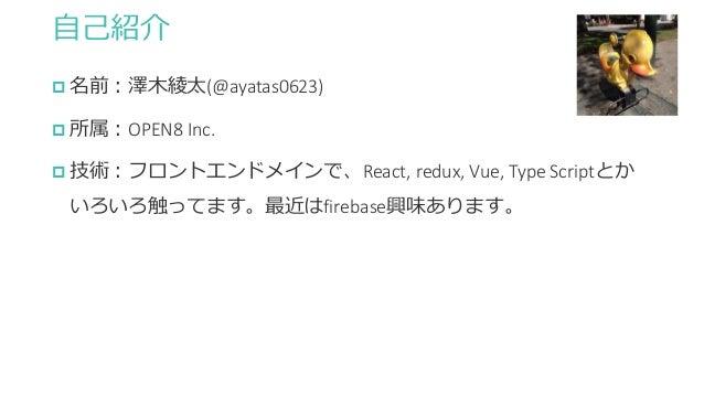 自己紹介  名前:澤木綾太(@ayatas0623)  所属:OPEN8 Inc.  技術:フロントエンドメインで、React, redux, Vue, Type Scriptとか いろいろ触ってます。最近はfirebase興味あります。