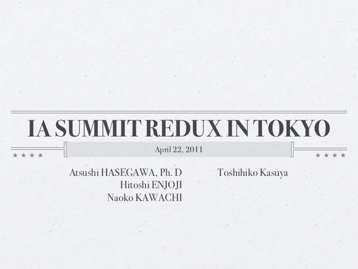 IA SUMMIT REDUX IN TOKYO                     April 22, 2011   Atsushi HASEGAWA, Ph. D            Toshihiko Kasuya         ...