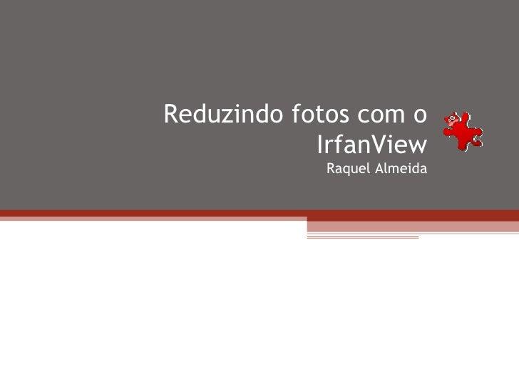 Reduzindo fotos com o IrfanView Raquel Almeida