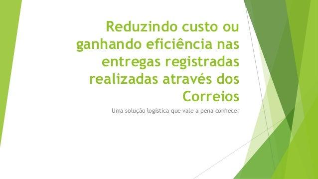 Reduzindo custo ou  ganhando eficiência nas  entregas registradas  realizadas através dos  Correios  Uma solução logística...