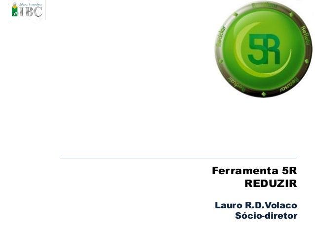 Ferramenta 5R REDUZIR Lauro R.D.Volaco Sócio-diretor