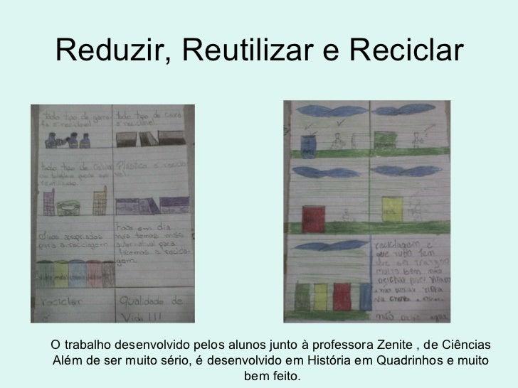 Reduzir, Reutilizar e Reciclar O trabalho desenvolvido pelos alunos junto à professora Zenite , de Ciências  Além de ser m...