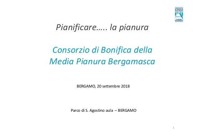 Pianificare….. la pianura Consorzio di Bonifica della Media Pianura Bergamasca Parco di S. Agostino aula – BERGAMO BERGAMO...
