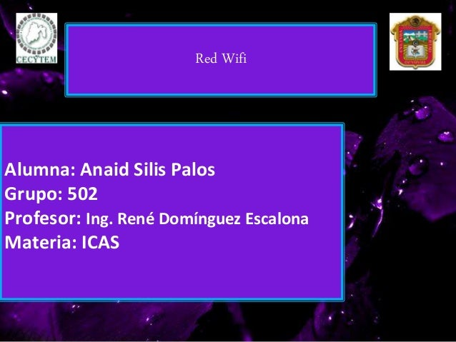Alumna: Anaid Silis Palos Grupo: 502 Profesor: Ing. René Domínguez Escalona Materia: ICAS Red Wifi