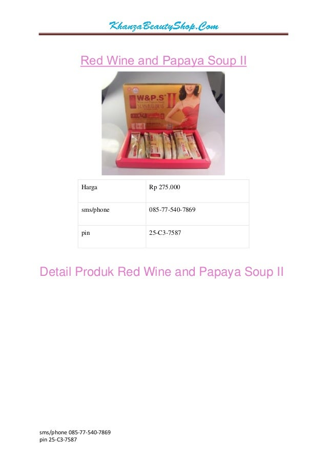 sms/phone 085-77-540-7869  pin 25-C3-7587  Red Wine and Papaya Soup II  Harga  Rp 275.000  sms/phone  085-77-540-7869  pin...