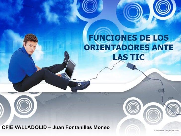 FUNCIONES DE LOS ORIENTADORES ANTE LAS TIC CFIE VALLADOLID – Juan Fontanillas Moneo