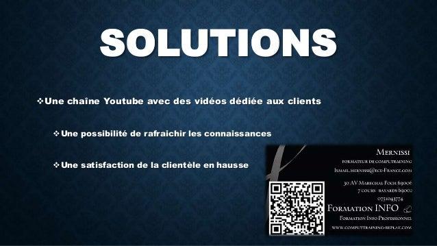 SOLUTIONS  Une chaîne Youtube avec des vidéos dédiée aux clients  Une possibilité de rafraichir les connaissances  Une ...