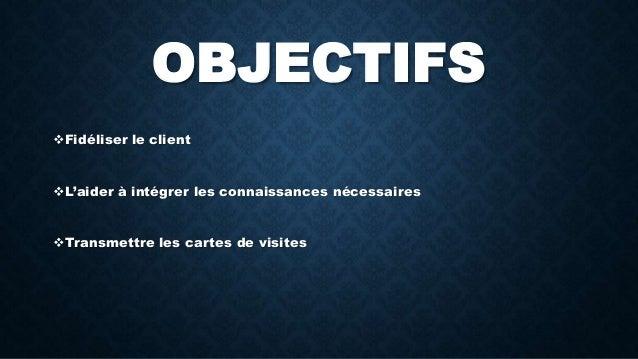 OBJECTIFS  Fidéliser le client  L'aider à intégrer les connaissances nécessaires  Transmettre les cartes de visites