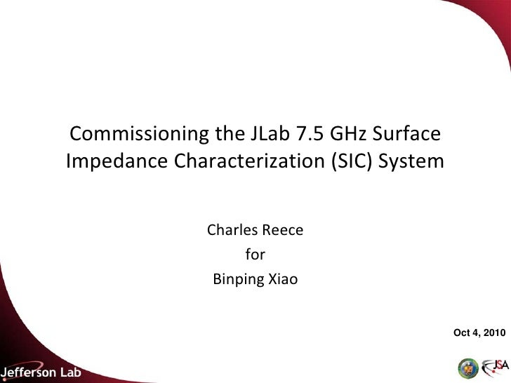 Commissioning the JLab 7.5 GHz Surface Impedance Characterization (SIC) System                Charles Reece               ...