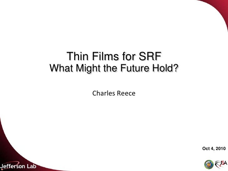 Thin Films for SRF What Might the Future Hold?          Charles Reece                                   Oct 4, 2010