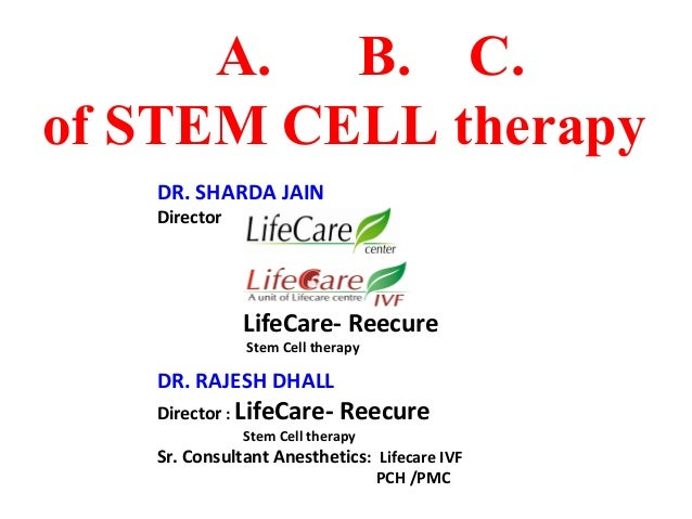 A. B. C. of STEM CELL therapy DR. SHARDA JAIN Director  LifeCare- Reecure Stem Cell therapy  DR. RAJESH DHALL Director : L...