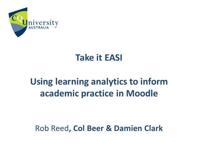 Take it EASI Using learning analytics to inform academic practice in Moodle Rob Reed, Col Beer & Damien Clark