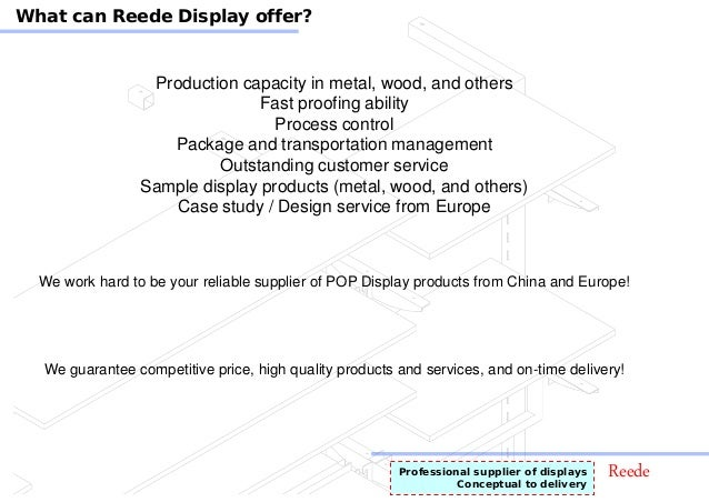 ReedeProfessional supplier of displays Conceptual to delivery What can Reede Display offer? Production capacity in metal, ...